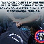 LICITAÇÃO DE COLETES DA PREFEITURA DE CURITIBA CONTRARIA NORMA TÉCNICA DO MINISTÉRIO DA JUSTIÇA E SEGURANÇA PÚBLICA